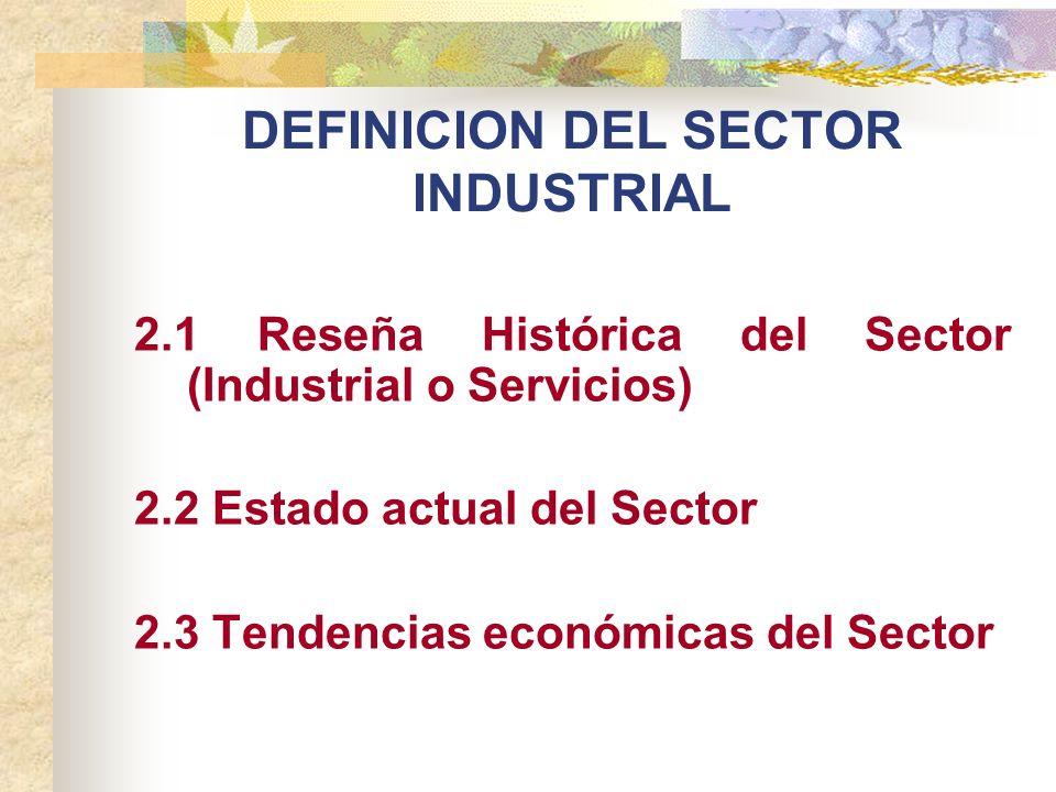 DEFINICION DEL SECTOR INDUSTRIAL 2.1 Reseña Histórica del Sector (Industrial o Servicios) 2.2 Estado actual del Sector 2.3 Tendencias económicas del S