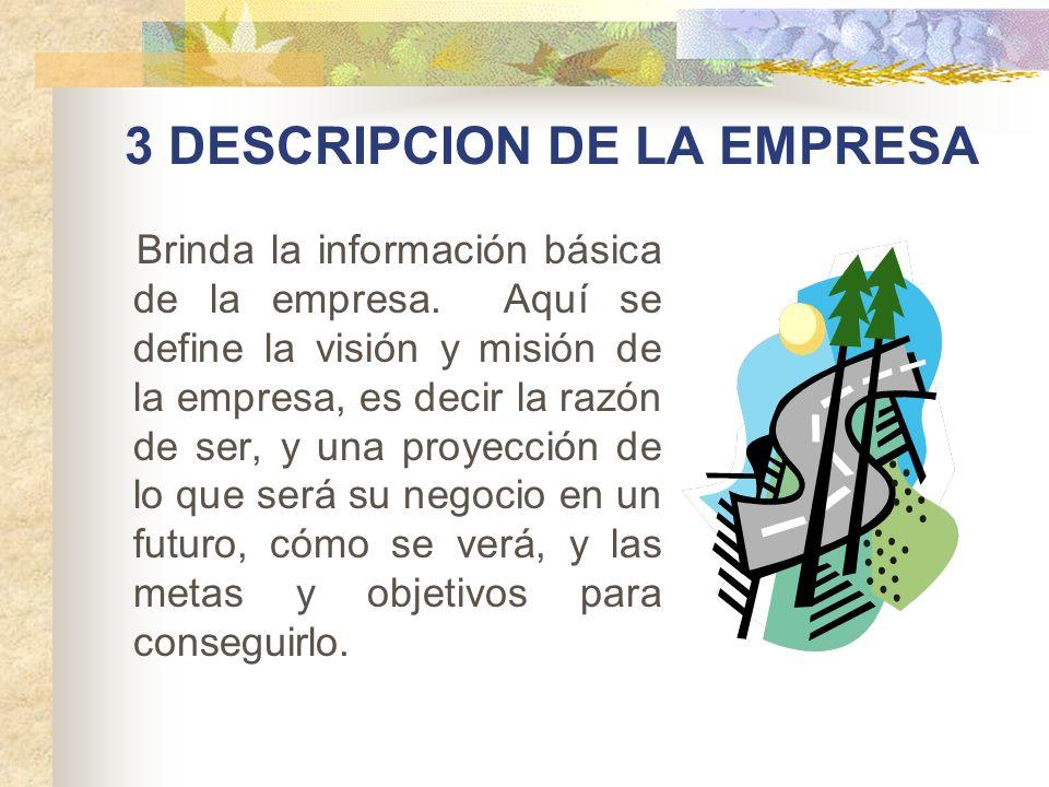 3 DESCRIPCION DE LA EMPRESA Brinda la información básica de la empresa. Aquí se define la visión y misión de la empresa, es decir la razón de ser, y u