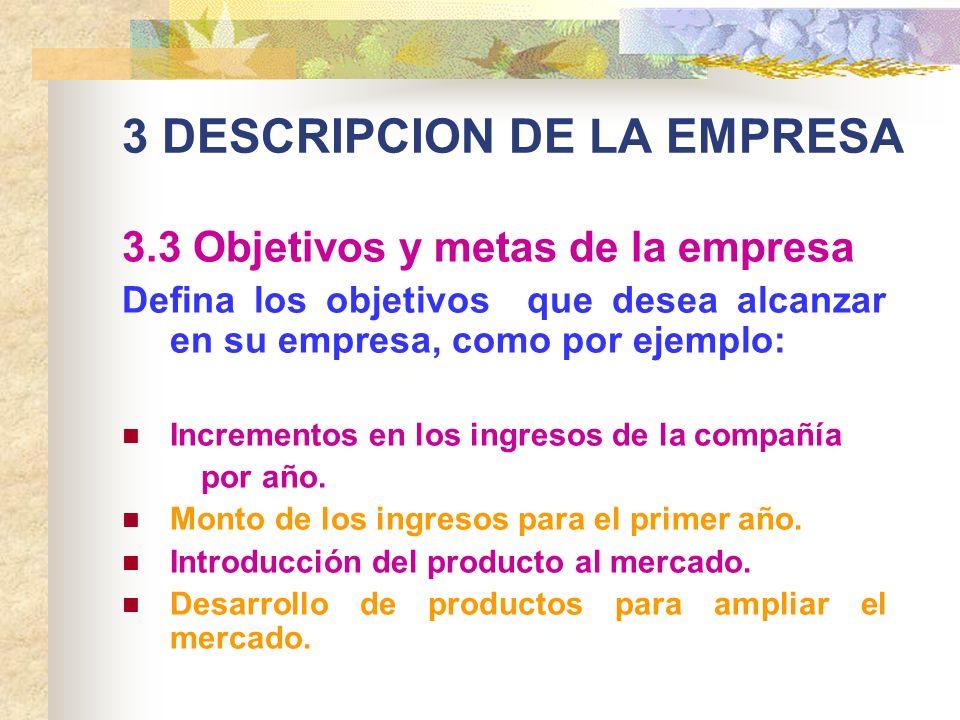 3 DESCRIPCION DE LA EMPRESA 3.3 Objetivos y metas de la empresa Defina los objetivos que desea alcanzar en su empresa, como por ejemplo: Incrementos e