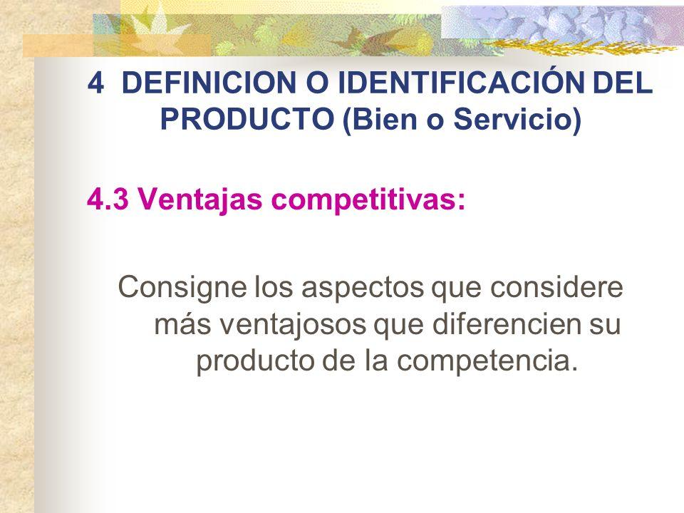 4 DEFINICION O IDENTIFICACIÓN DEL PRODUCTO (Bien o Servicio) 4.3 Ventajas competitivas: Consigne los aspectos que considere más ventajosos que diferen