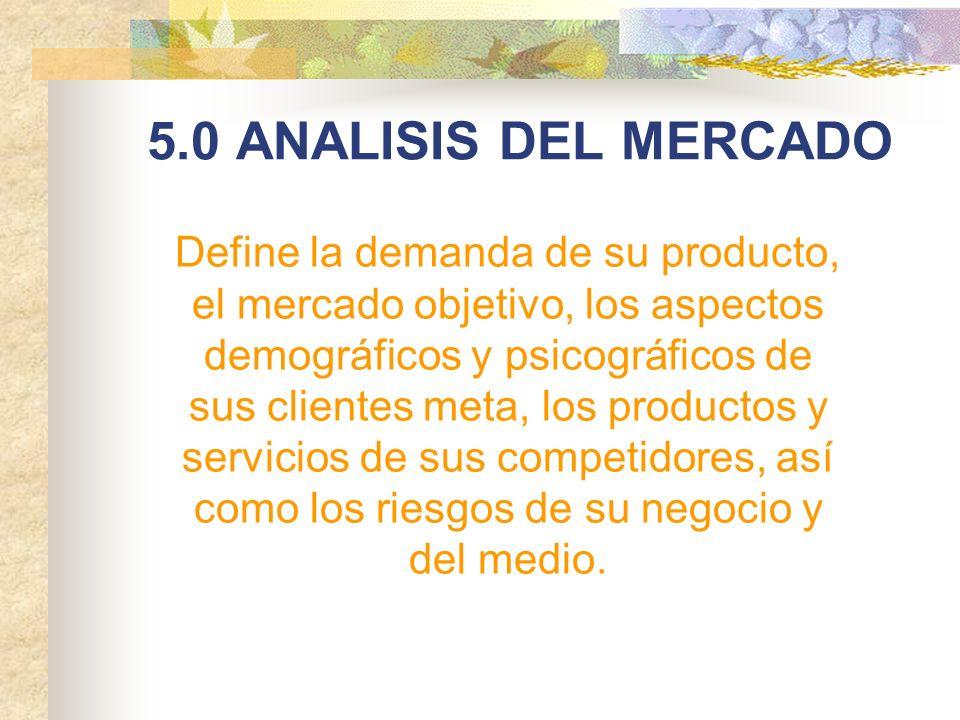 5.0 ANALISIS DEL MERCADO Define la demanda de su producto, el mercado objetivo, los aspectos demográficos y psicográficos de sus clientes meta, los pr