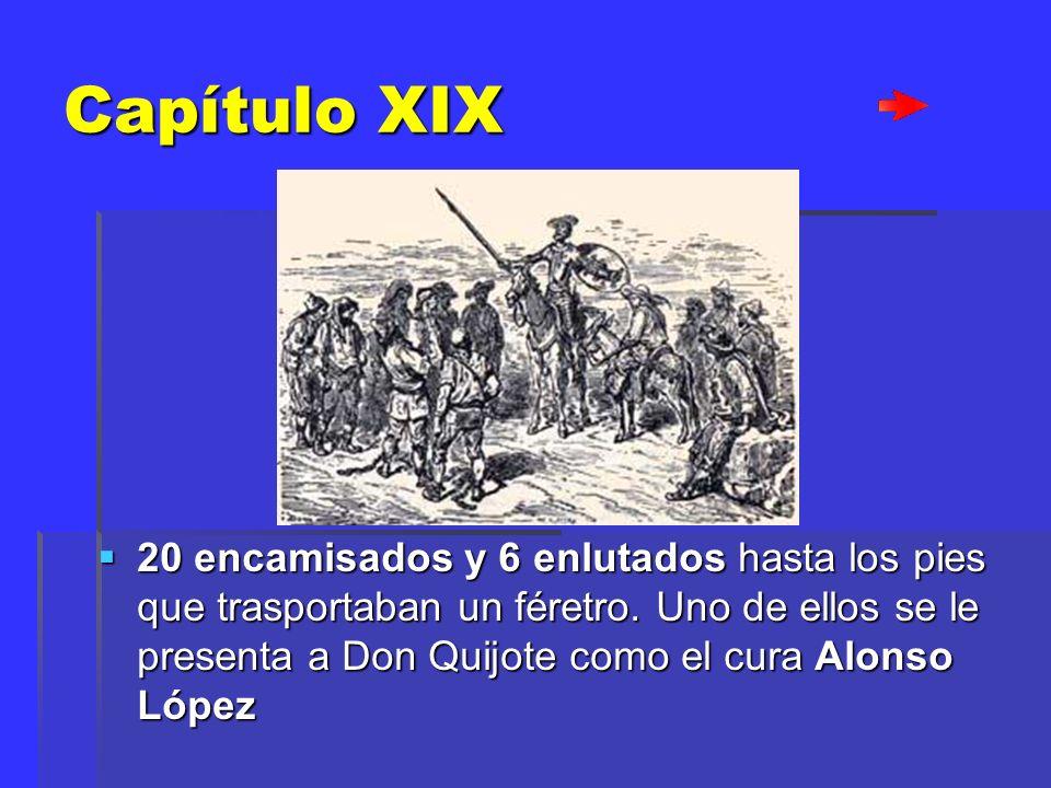 Capítulo XIX 20 encamisados y 6 enlutados hasta los pies que trasportaban un féretro. Uno de ellos se le presenta a Don Quijote como el cura Alonso Ló