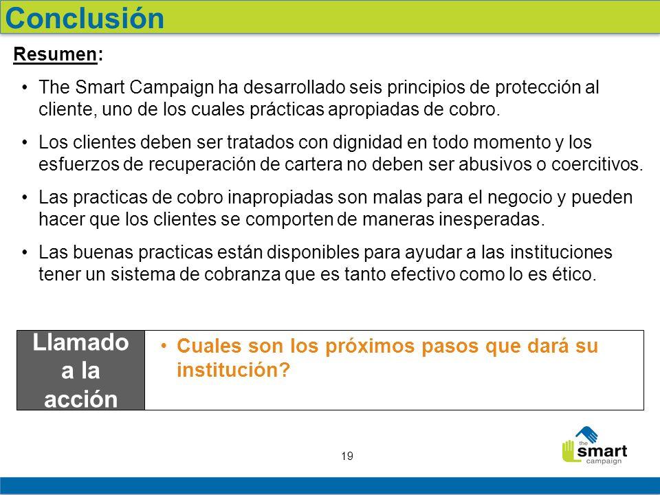 19 Resumen: The Smart Campaign ha desarrollado seis principios de protección al cliente, uno de los cuales prácticas apropiadas de cobro. Los clientes