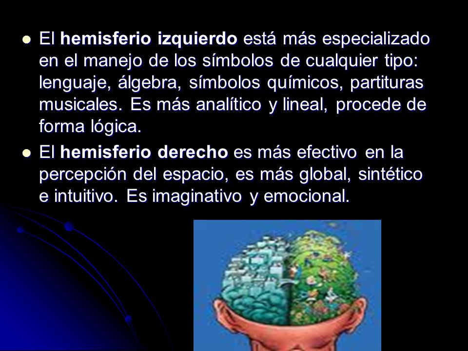 El hemisferio izquierdo está más especializado en el manejo de los símbolos de cualquier tipo: lenguaje, álgebra, símbolos químicos, partituras musica