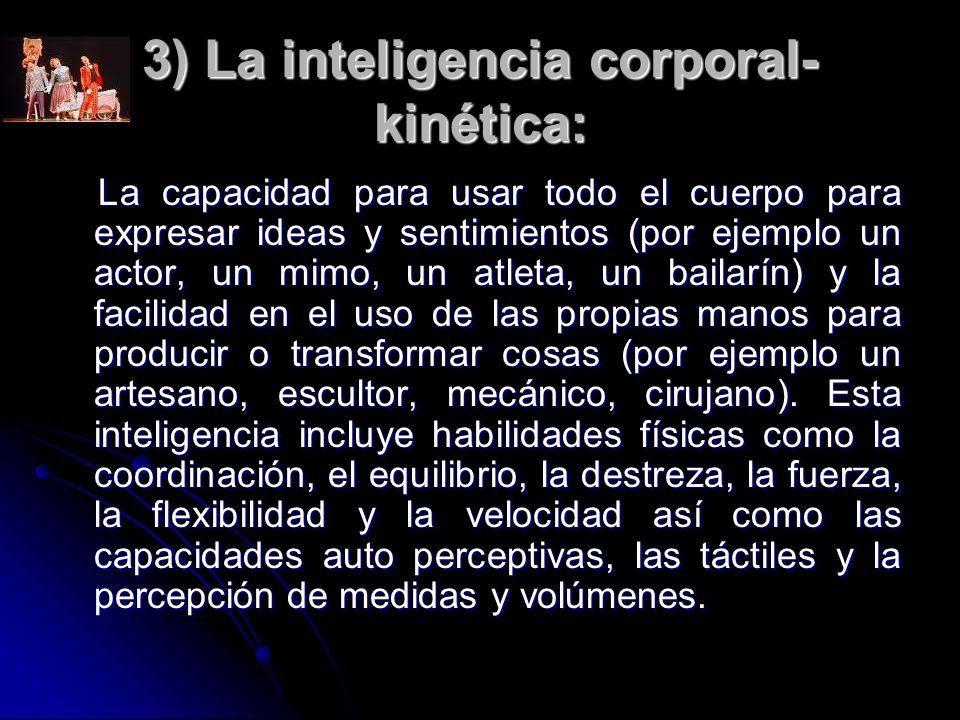 3) La inteligencia corporal- kinética: La capacidad para usar todo el cuerpo para expresar ideas y sentimientos (por ejemplo un actor, un mimo, un atl