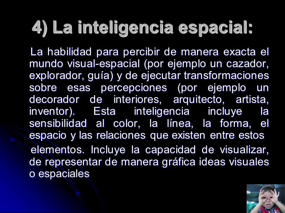 4) La inteligencia espacial: La habilidad para percibir de manera exacta el mundo visual-espacial (por ejemplo un cazador, explorador, guía) y de ejec