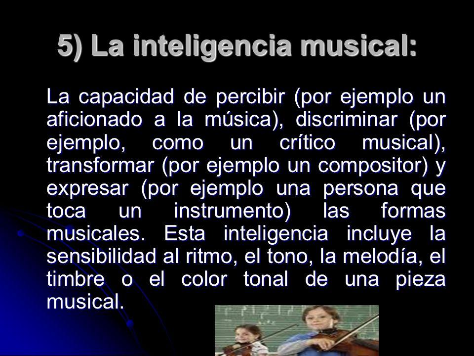 5) La inteligencia musical: La capacidad de percibir (por ejemplo un aficionado a la música), discriminar (por ejemplo, como un crítico musical), tran
