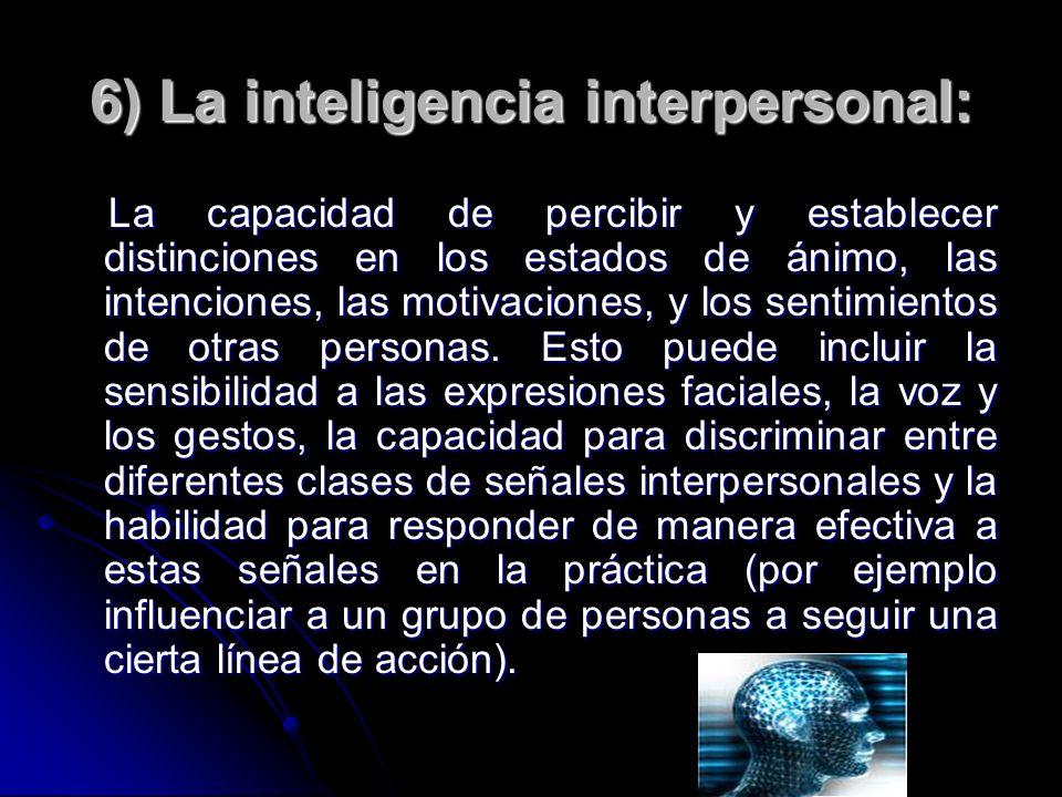 6) La inteligencia interpersonal: La capacidad de percibir y establecer distinciones en los estados de ánimo, las intenciones, las motivaciones, y los