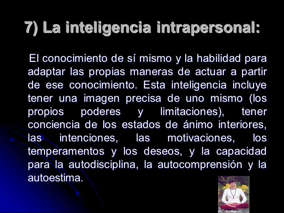 7) La inteligencia intrapersonal: El conocimiento de sí mismo y la habilidad para adaptar las propias maneras de actuar a partir de ese conocimiento.
