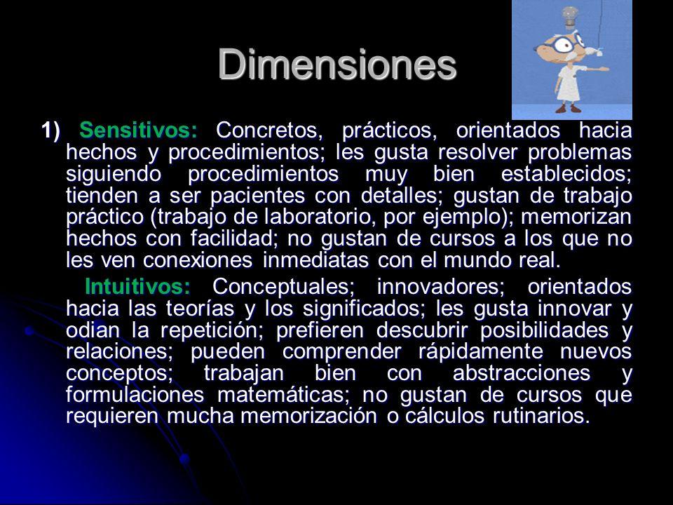 Dimensiones 1) Sensitivos: Concretos, prácticos, orientados hacia hechos y procedimientos; les gusta resolver problemas siguiendo procedimientos muy b