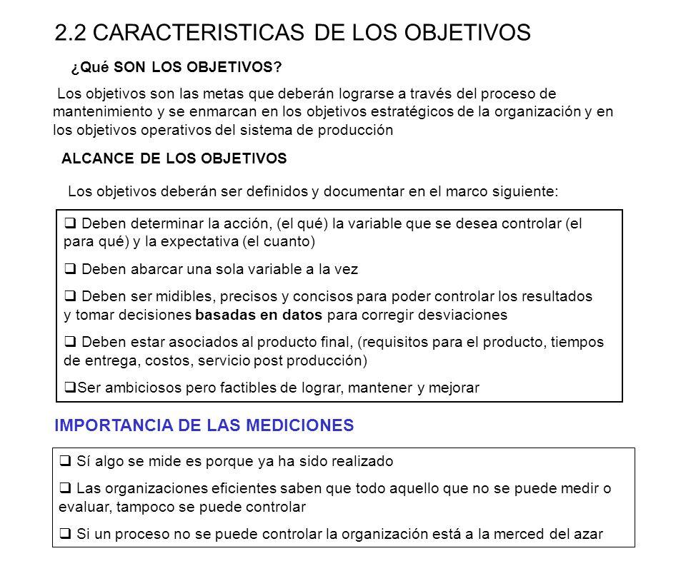2.2 CARACTERISTICAS DE LOS OBJETIVOS Los objetivos son las metas que deberán lograrse a través del proceso de mantenimiento y se enmarcan en los objet