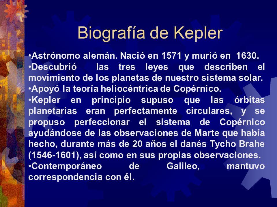 Biografía de Kepler Astrónomo alemán. Nació en 1571 y murió en 1630. Descubrió las tres leyes que describen el movimiento de los planetas de nuestro s