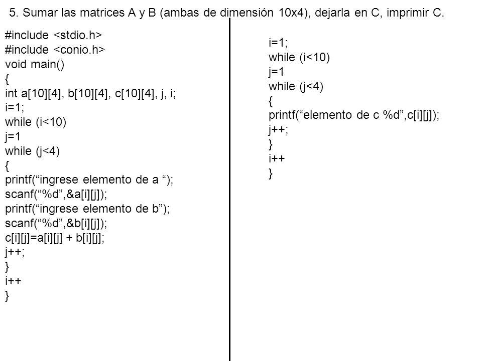 5. Sumar las matrices A y B (ambas de dimensión 10x4), dejarla en C, imprimir C. #include void main() { int a[10][4], b[10][4], c[10][4], j, i; i=1; w