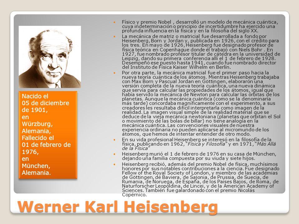 Werner Karl Heisenberg Físico y premio Nobel, desarrolló un modelo de mecánica cuántica, cuya indeterminación o principio de incertidumbre ha ejercido