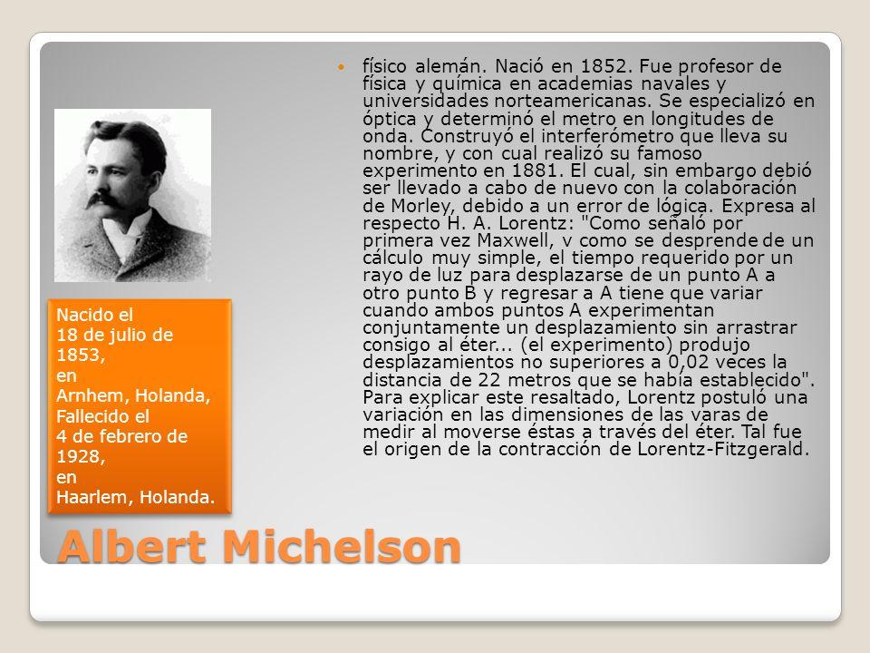 Albert Michelson físico alemán. Nació en 1852. Fue profesor de física y química en academias navales y universidades norteamericanas. Se especializó e