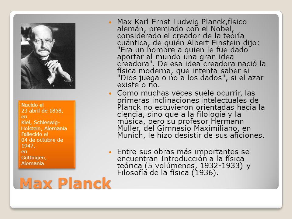 Max Planck Max Karl Ernst Ludwig Planck,físico alemán, premiado con el Nobel, considerado el creador de la teoría cuántica, de quién Albert Einstein d