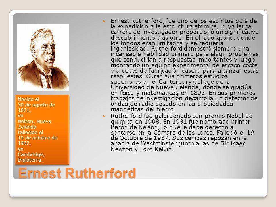Ernest Rutherford Ernest Rutherford, fue uno de los espíritus guía de la expedición a la estructura atómica, cuya larga carrera de investigador propor