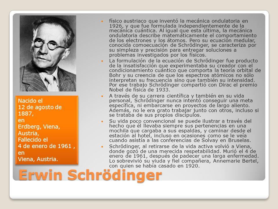 Erwin Schrödinger físico austriaco que inventó la mecánica ondulatoria en 1926, y que fue formulada independientemente de la mecánica cuántica. Al igu