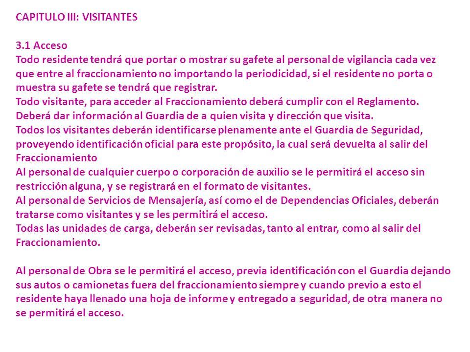 CAPITULO III: VISITANTES 3.1 Acceso Todo residente tendrá que portar o mostrar su gafete al personal de vigilancia cada vez que entre al fraccionamiento no importando la periodicidad, si el residente no porta o muestra su gafete se tendrá que registrar.