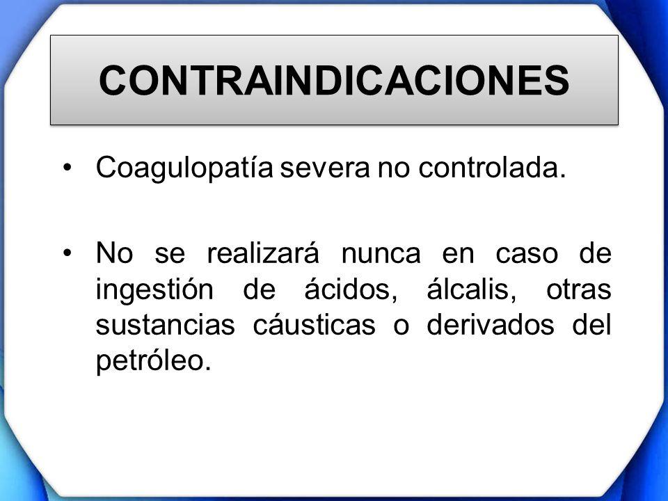 CONTRAINDICACIONES Coagulopatía severa no controlada. No se realizará nunca en caso de ingestión de ácidos, álcalis, otras sustancias cáusticas o deri