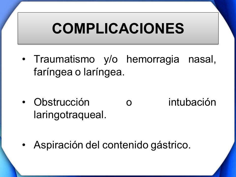 COMPLICACIONES Traumatismo y/o hemorragia nasal, faríngea o laríngea. Obstrucción o intubación laringotraqueal. Aspiración del contenido gástrico.