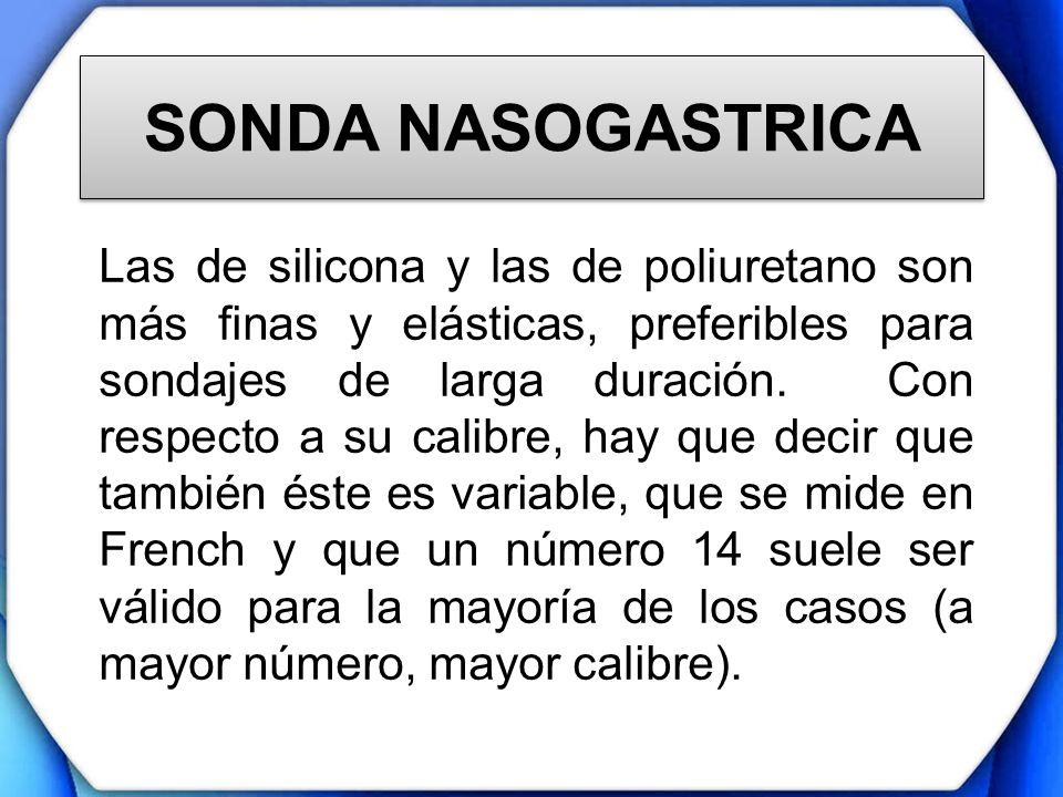 SONDA NASOGASTRICA Las de silicona y las de poliuretano son más finas y elásticas, preferibles para sondajes de larga duración. Con respecto a su cali