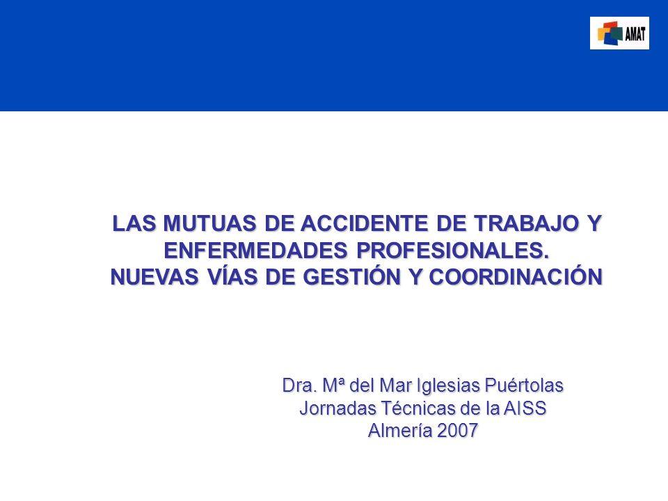 LAS MUTUAS DE ACCIDENTE DE TRABAJO Y ENFERMEDADES PROFESIONALES. NUEVAS VÍAS DE GESTIÓN Y COORDINACIÓN Dra. Mª del Mar Iglesias Puértolas Jornadas Téc