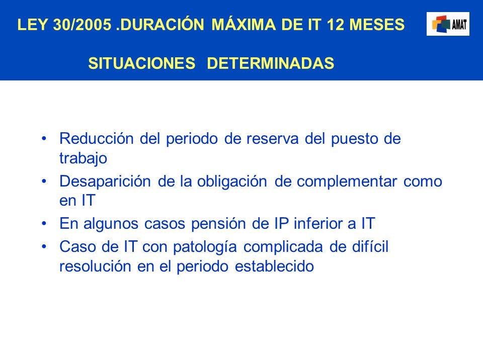 LEY 30/2005.DURACIÓN MÁXIMA DE IT 12 MESES SITUACIONES DETERMINADAS Reducción del periodo de reserva del puesto de trabajo Desaparición de la obligaci