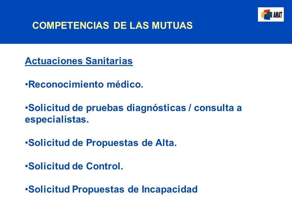 COMPETENCIAS DE LAS MUTUAS Actuaciones Sanitarias Reconocimiento médico. Solicitud de pruebas diagnósticas / consulta a especialistas. Solicitud de Pr