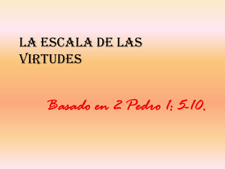 La escala de las virtudes Basado en 2 Pedro 1: 5-10.