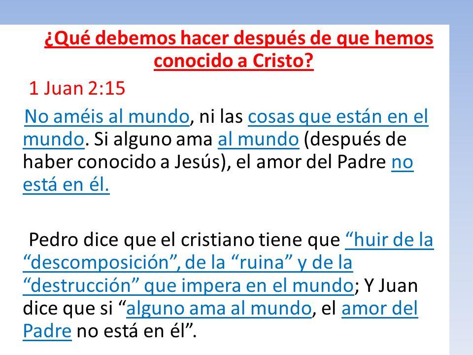 ¿Qué debemos hacer después de que hemos conocido a Cristo? 1 Juan 2:15 No améis al mundo, ni las cosas que están en el mundo. Si alguno ama al mundo (