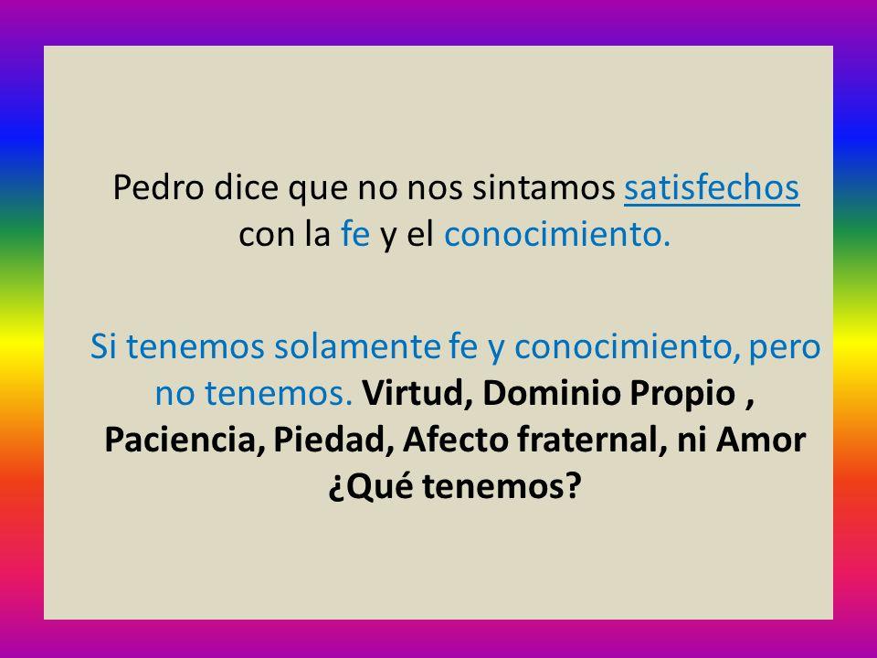 Pedro dice que no nos sintamos satisfechos con la fe y el conocimiento. Si tenemos solamente fe y conocimiento, pero no tenemos. Virtud, Dominio Propi