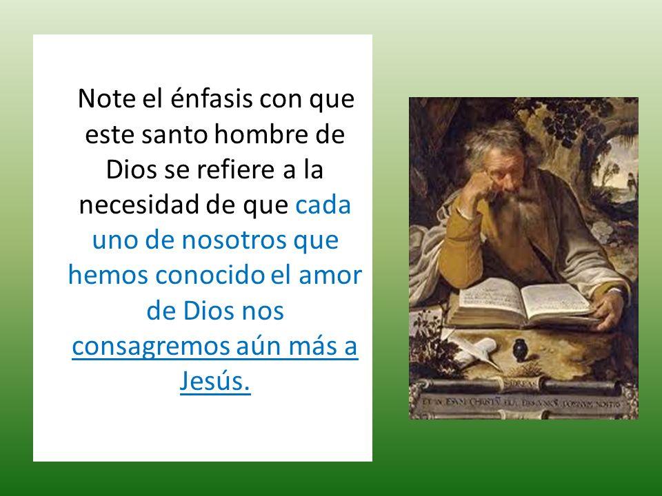 Note el énfasis con que este santo hombre de Dios se refiere a la necesidad de que cada uno de nosotros que hemos conocido el amor de Dios nos consagr