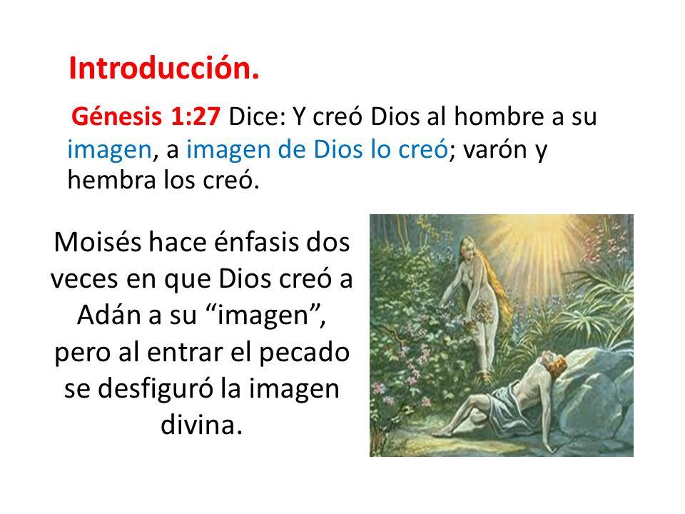 Introducción. Génesis 1:27 Dice: Y creó Dios al hombre a su imagen, a imagen de Dios lo creó; varón y hembra los creó. Moisés hace énfasis dos veces e