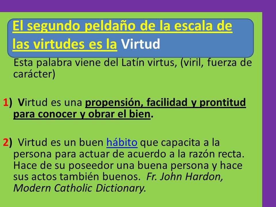 Esta palabra viene del Latín virtus, (viril, fuerza de carácter) 1) Virtud es una propensión, facilidad y prontitud para conocer y obrar el bien. 2) V