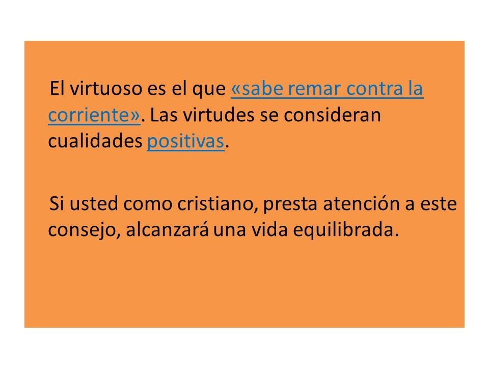 El virtuoso es el que «sabe remar contra la corriente». Las virtudes se consideran cualidades positivas. Si usted como cristiano, presta atención a es