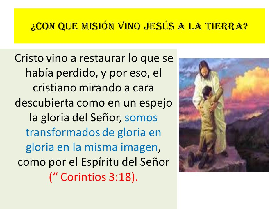 ¿Con que misión vino Jesús a la tierra? Cristo vino a restaurar lo que se había perdido, y por eso, el cristiano mirando a cara descubierta como en un