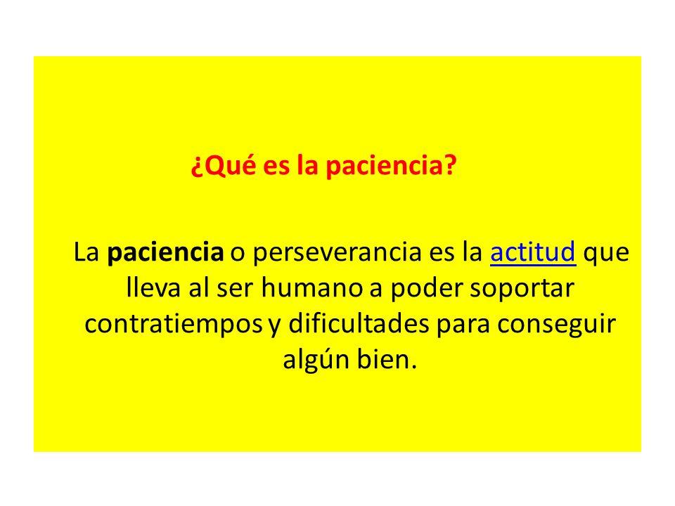 ¿Qué es la paciencia? La paciencia o perseverancia es la actitud que lleva al ser humano a poder soportar contratiempos y dificultades para conseguir