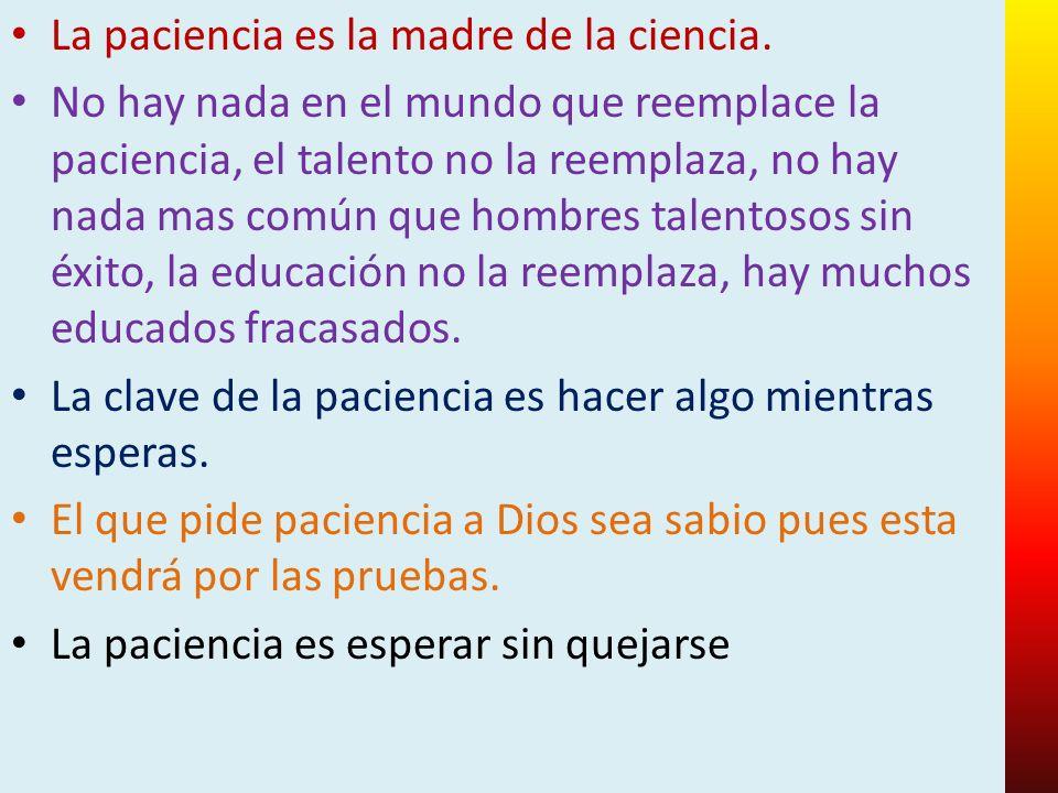 La paciencia es la madre de la ciencia. No hay nada en el mundo que reemplace la paciencia, el talento no la reemplaza, no hay nada mas común que homb