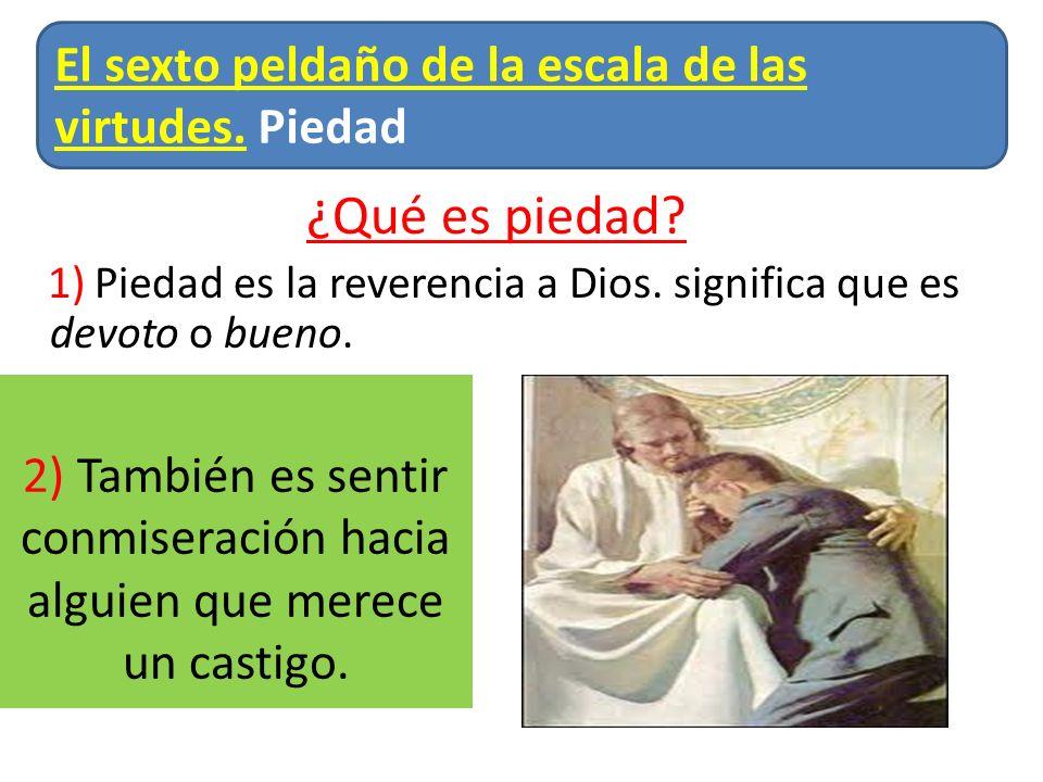 ¿Qué es piedad? 1) Piedad es la reverencia a Dios. significa que es devoto o bueno. El sexto peldaño de la escala de las virtudes. Piedad 2) También e