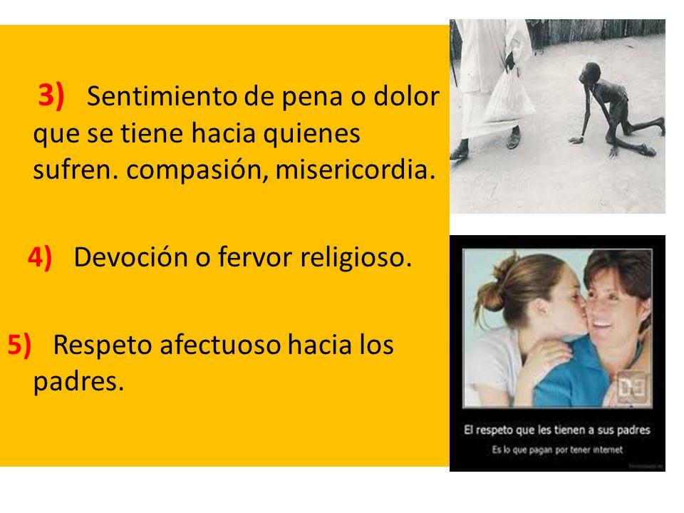 3) Sentimiento de pena o dolor que se tiene hacia quienes sufren. compasión, misericordia. 4) Devoción o fervor religioso. 5) Respeto afectuoso hacia