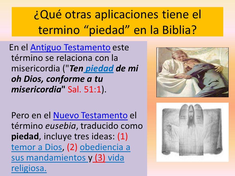 ¿Qué otras aplicaciones tiene el termino piedad en la Biblia? En el Antiguo Testamento este término se relaciona con la misericordia (