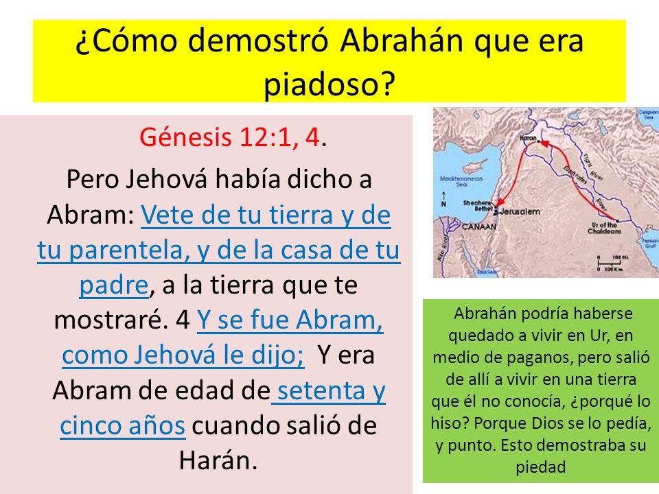 ¿Cómo demostró Abrahán que era piadoso? Génesis 12:1, 4. Pero Jehová había dicho a Abram: Vete de tu tierra y de tu parentela, y de la casa de tu padr