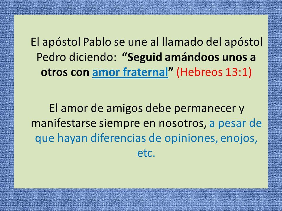 El apóstol Pablo se une al llamado del apóstol Pedro diciendo: Seguid amándoos unos a otros con amor fraternal (Hebreos 13:1) El amor de amigos debe p