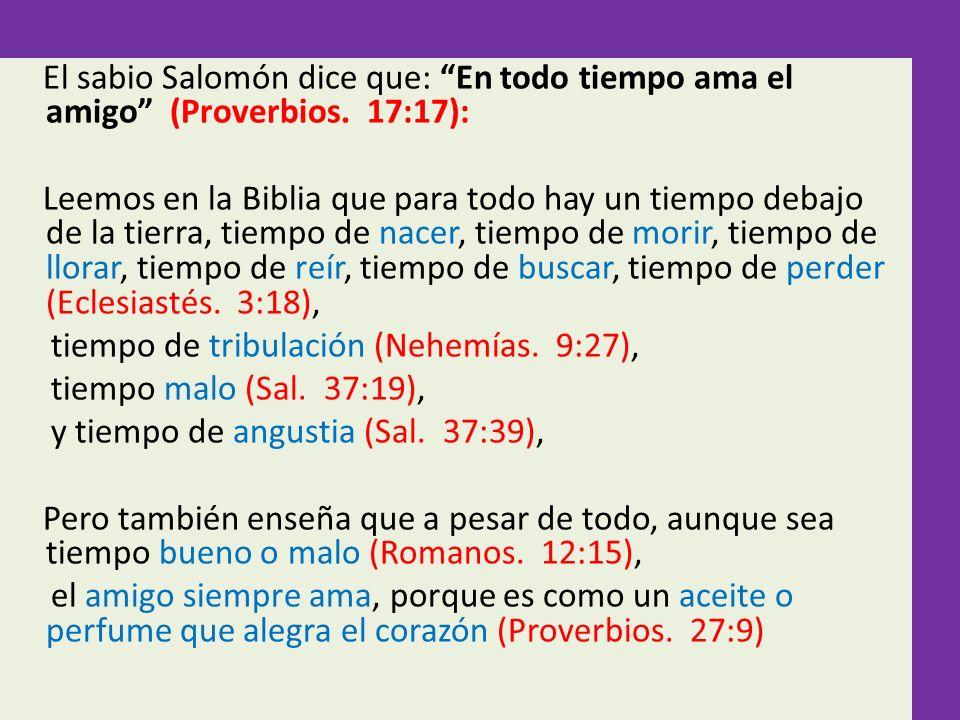 El sabio Salomón dice que: En todo tiempo ama el amigo (Proverbios. 17:17): Leemos en la Biblia que para todo hay un tiempo debajo de la tierra, tiemp