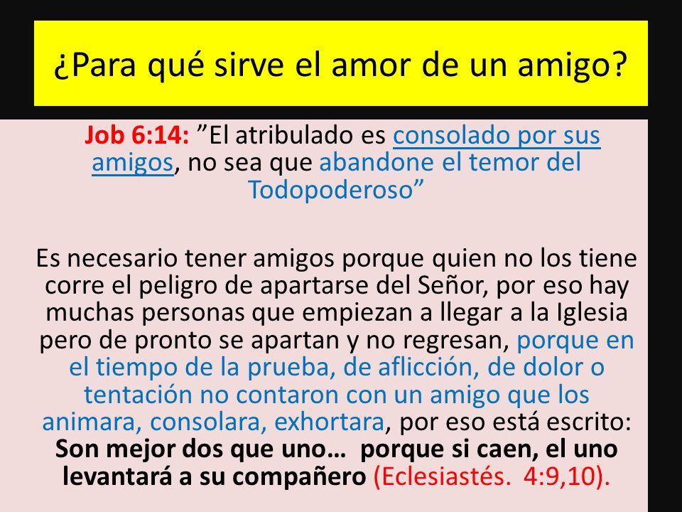 ¿Para qué sirve el amor de un amigo? Job 6:14: El atribulado es consolado por sus amigos, no sea que abandone el temor del Todopoderoso Es necesario t