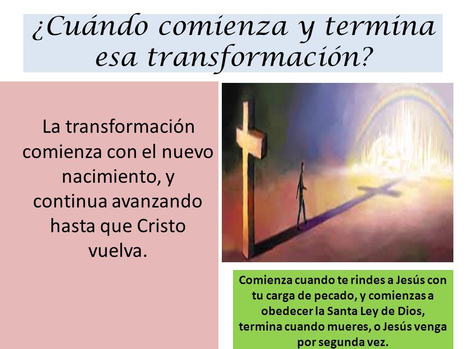 ¿Cuándo comienza y termina esa transformación? La transformación comienza con el nuevo nacimiento, y continua avanzando hasta que Cristo vuelva. Comie