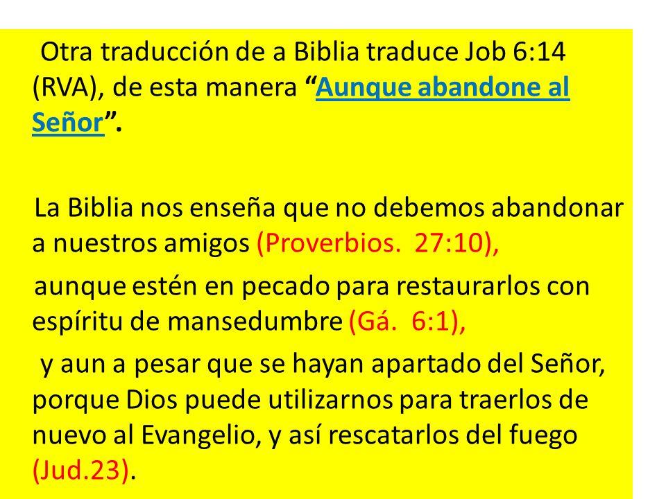 Otra traducción de a Biblia traduce Job 6:14 (RVA), de esta manera Aunque abandone al Señor. La Biblia nos enseña que no debemos abandonar a nuestros