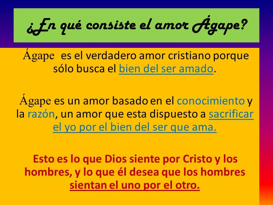 ¿En qué consiste el amor Ágape? Ágape es el verdadero amor cristiano porque sólo busca el bien del ser amado. Ágape es un amor basado en el conocimien