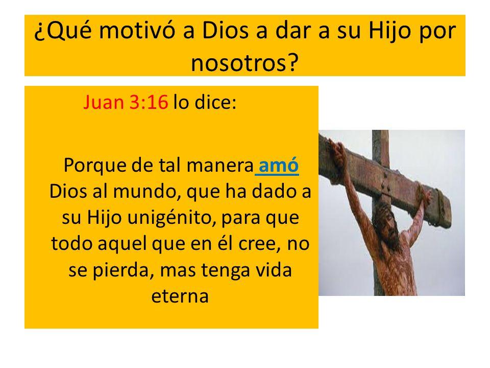 ¿Qué motivó a Dios a dar a su Hijo por nosotros? Juan 3:16 lo dice: Porque de tal manera amó Dios al mundo, que ha dado a su Hijo unigénito, para que